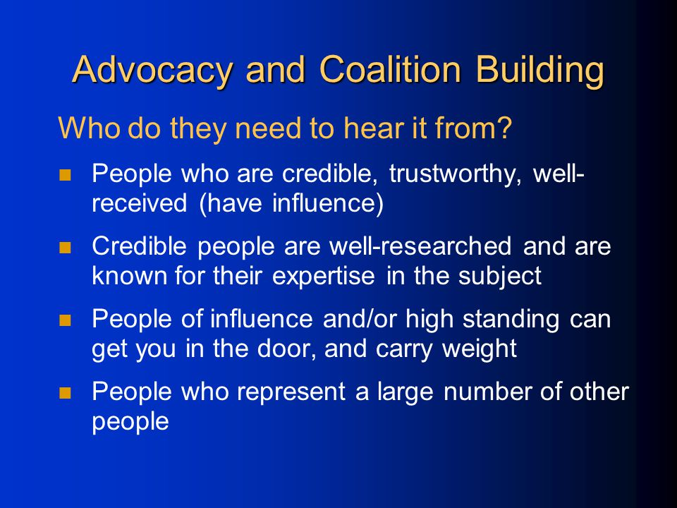 Advocacy and Coalition Building Who do they need to hear it from.