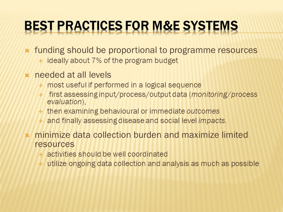  funding should be proportional to programme resources  ideally about 7% of the program budget  needed at all levels  most useful if performed in a logical sequence  first assessing input/process/output data (monitoring/process evaluation),  then examining behavioural or immediate outcomes  and finally assessing disease and social level impacts.