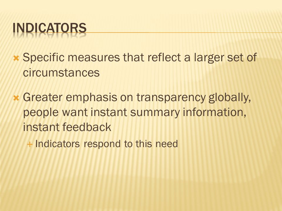  Specific measures that reflect a larger set of circumstances  Greater emphasis on transparency globally, people want instant summary information, instant feedback  Indicators respond to this need
