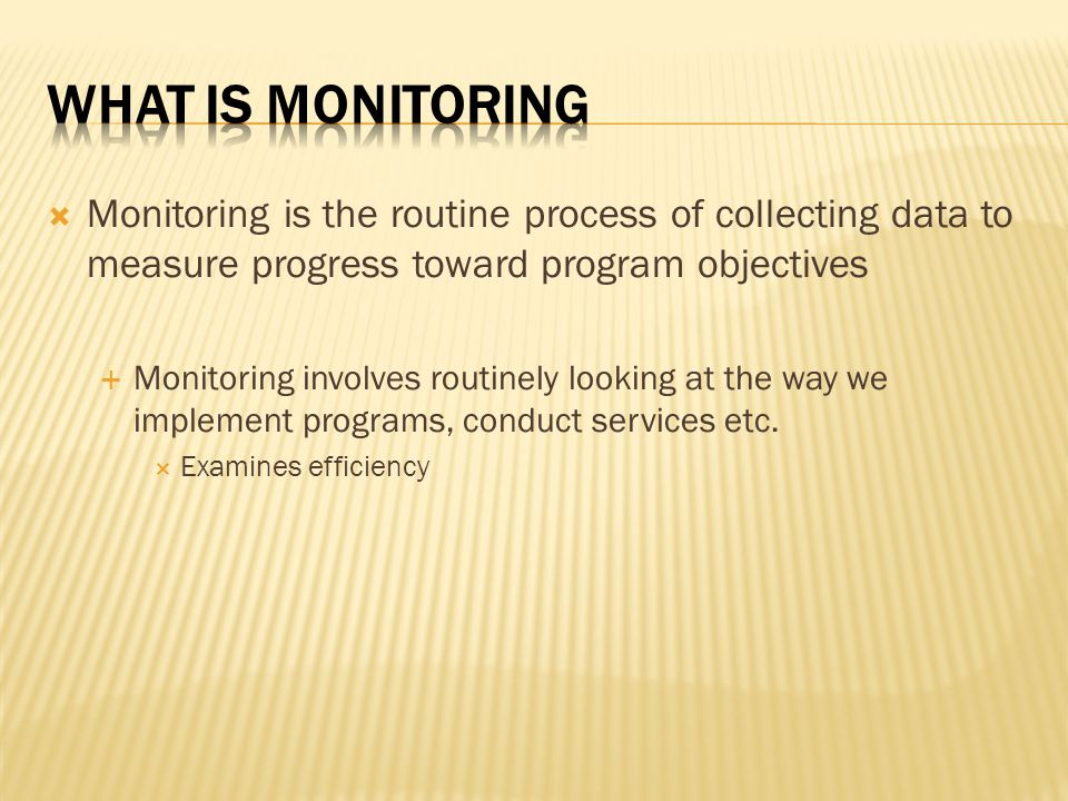  Monitoring is the routine process of collecting data to measure progress toward program objectives  Monitoring involves routinely looking at the way we implement programs, conduct services etc.