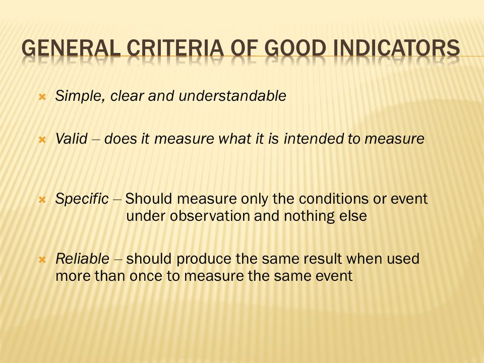  Simple, clear and understandable  Valid – does it measure what it is intended to measure  Specific – Should measure only the conditions or event under observation and nothing else  Reliable – should produce the same result when used more than once to measure the same event
