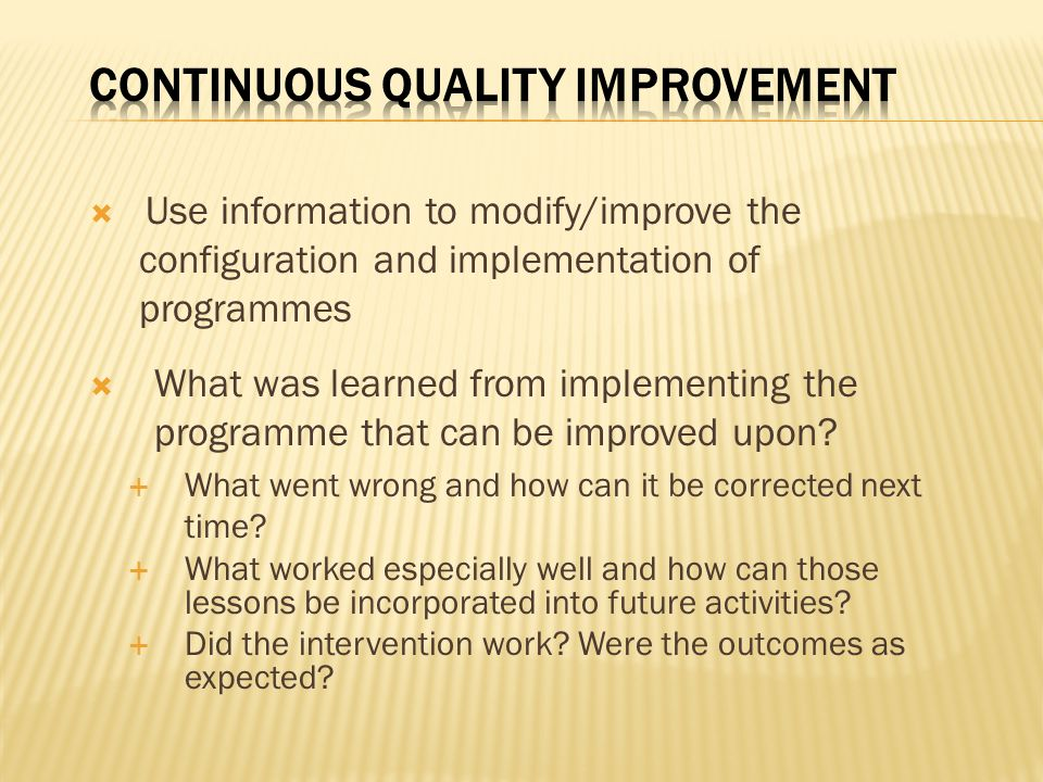  Use information to modify/improve the configuration and implementation of programmes  What was learned from implementing the programme that can be improved upon.