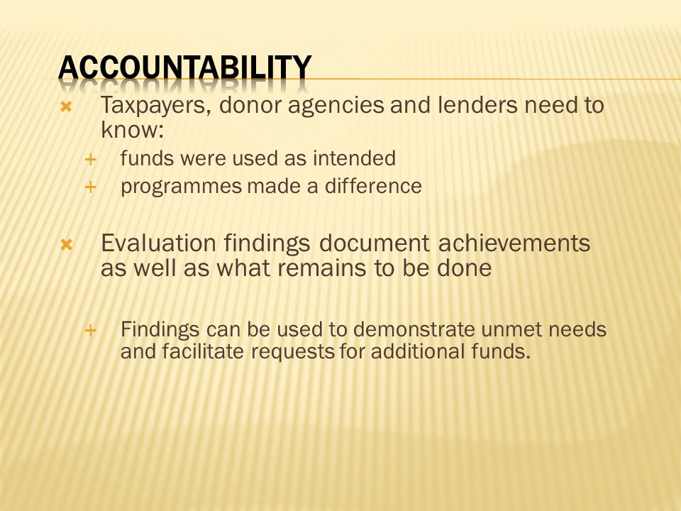  Taxpayers, donor agencies and lenders need to know:  funds were used as intended  programmes made a difference  Evaluation findings document achievements as well as what remains to be done  Findings can be used to demonstrate unmet needs and facilitate requests for additional funds.