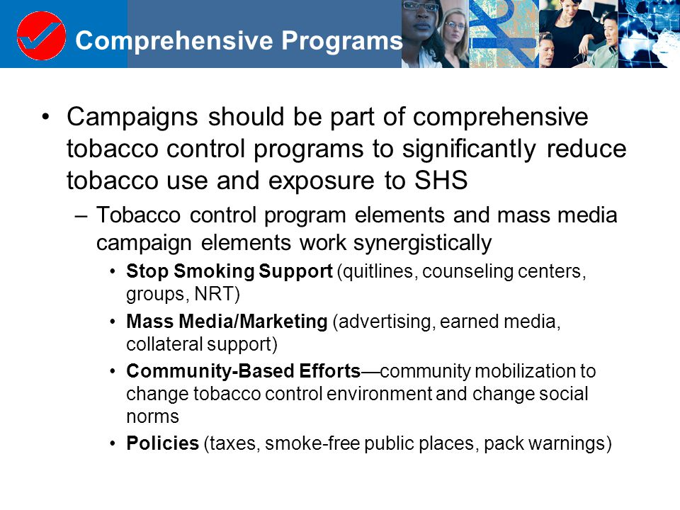 Comprehensive Programs Campaigns should be part of comprehensive tobacco control programs to significantly reduce tobacco use and exposure to SHS –Tobacco control program elements and mass media campaign elements work synergistically Stop Smoking Support (quitlines, counseling centers, groups, NRT) Mass Media/Marketing (advertising, earned media, collateral support) Community-Based Efforts—community mobilization to change tobacco control environment and change social norms Policies (taxes, smoke-free public places, pack warnings)