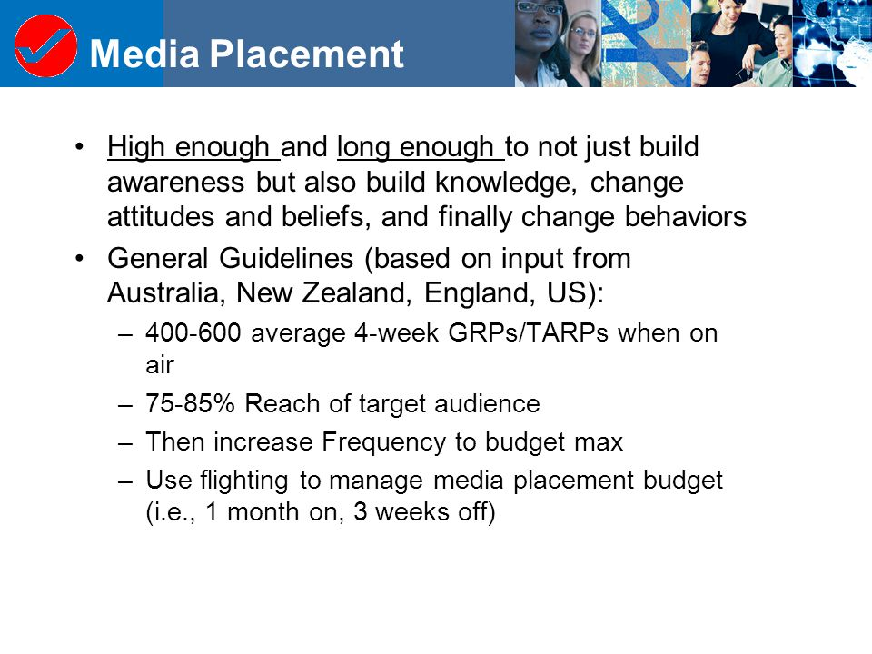 Media Placement High enough and long enough to not just build awareness but also build knowledge, change attitudes and beliefs, and finally change behaviors General Guidelines (based on input from Australia, New Zealand, England, US): –400-600 average 4-week GRPs/TARPs when on air –75-85% Reach of target audience –Then increase Frequency to budget max –Use flighting to manage media placement budget (i.e., 1 month on, 3 weeks off)