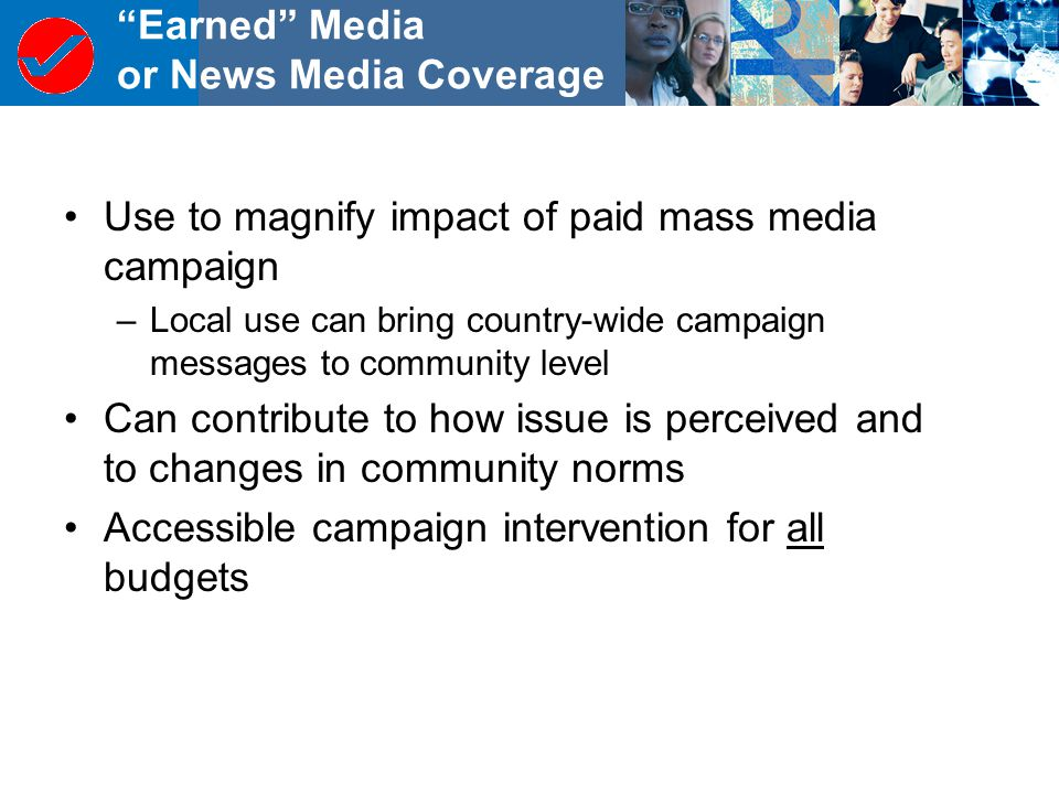 Earned Media or News Media Coverage Use to magnify impact of paid mass media campaign –Local use can bring country-wide campaign messages to community level Can contribute to how issue is perceived and to changes in community norms Accessible campaign intervention for all budgets