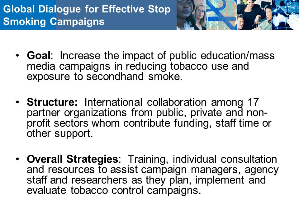 Global Dialogue for Effective Stop Smoking Campaigns Goal: Increase the impact of public education/mass media campaigns in reducing tobacco use and exposure to secondhand smoke.