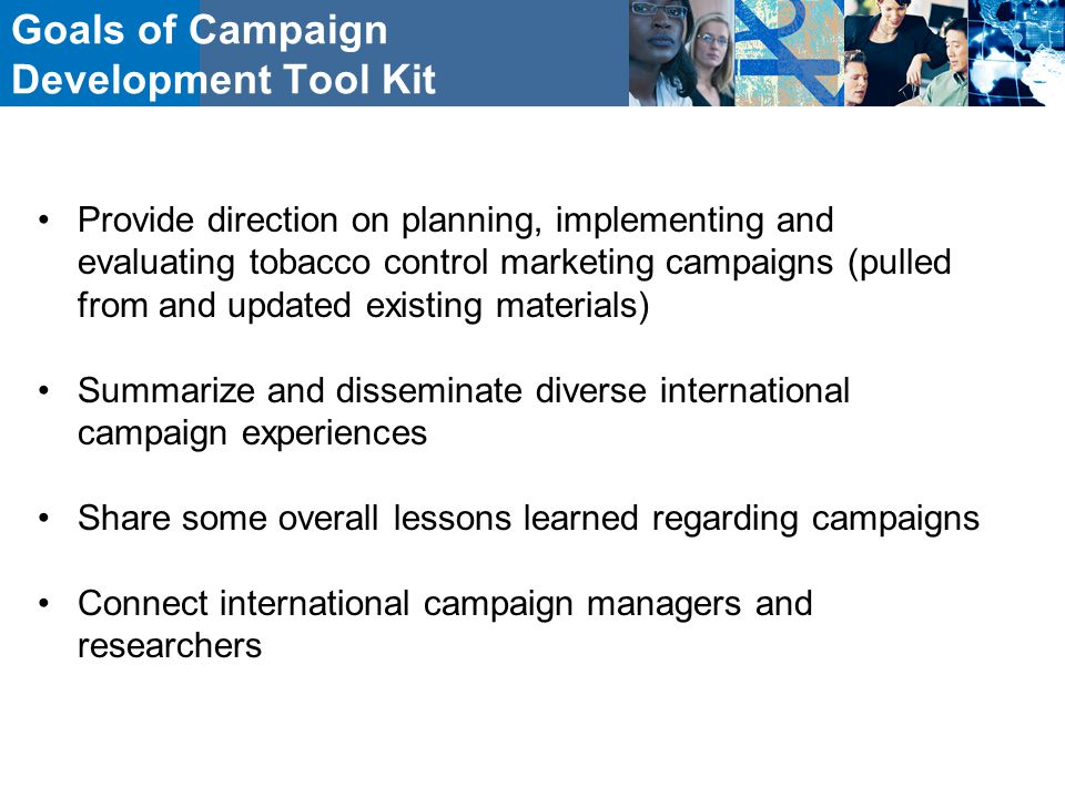 Goals of Campaign Development Tool Kit Provide direction on planning, implementing and evaluating tobacco control marketing campaigns (pulled from and updated existing materials) Summarize and disseminate diverse international campaign experiences Share some overall lessons learned regarding campaigns Connect international campaign managers and researchers