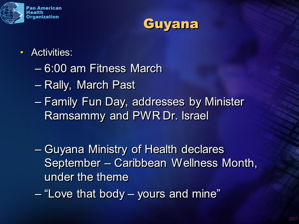 2007 Pan American Health Organization Guyana Activities: –6:00 am Fitness March –Rally, March Past –Family Fun Day, addresses by Minister Ramsammy and PWR Dr.
