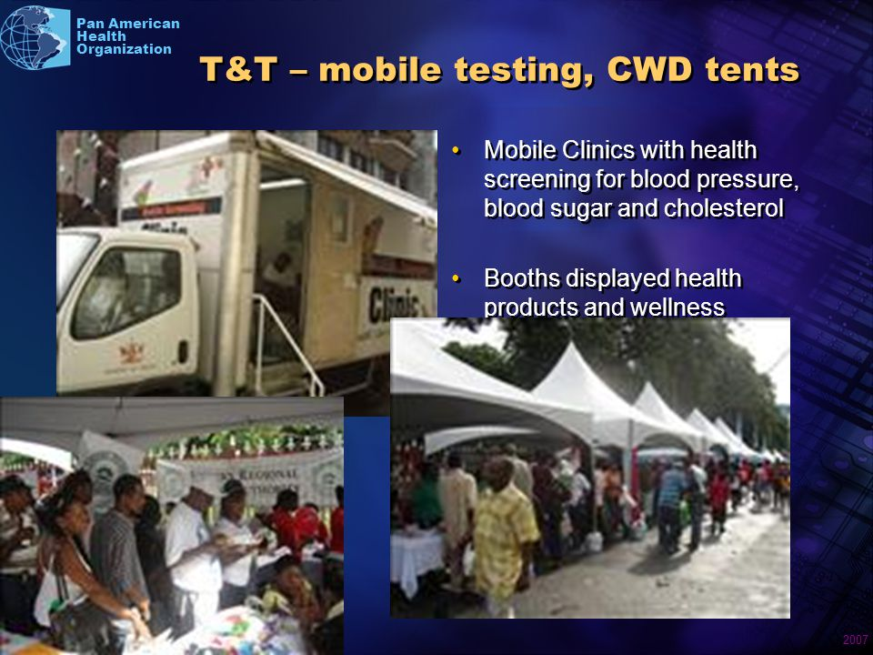 2007 Pan American Health Organization T&T – mobile testing, CWD tents Booths displayed health products and wellness information Mobile Clinics with health screening for blood pressure, blood sugar and cholesterol Booths displayed health products and wellness information