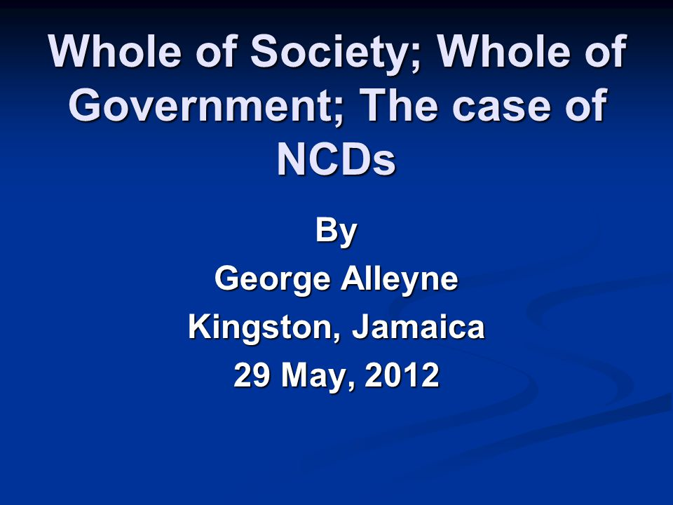 Whole of Society; Whole of Government; The case of NCDs By George Alleyne Kingston, Jamaica 29 May, 2012