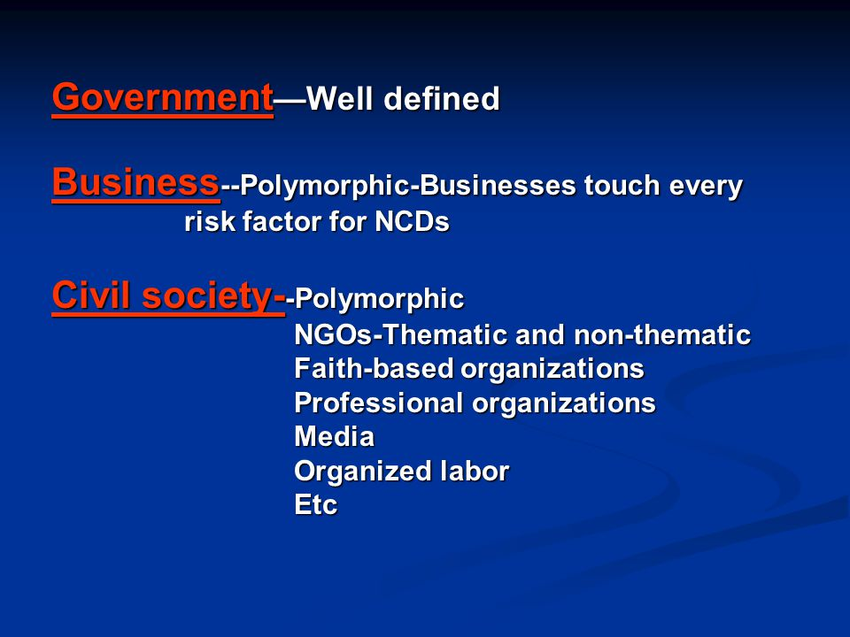 Government —Well defined Business --Polymorphic-Businesses touch every risk factor for NCDs risk factor for NCDs Civil society- -Polymorphic NGOs-Them