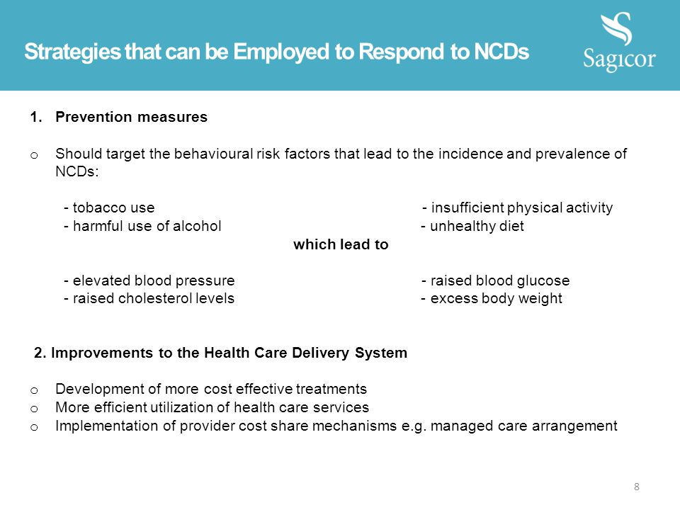 Strategies that can be Employed to Respond to NCDs 1.Prevention measures o Should target the behavioural risk factors that lead to the incidence and prevalence of NCDs: - tobacco use - insufficient physical activity - harmful use of alcohol - unhealthy diet which lead to - elevated blood pressure - raised blood glucose - raised cholesterol levels - excess body weight 2.