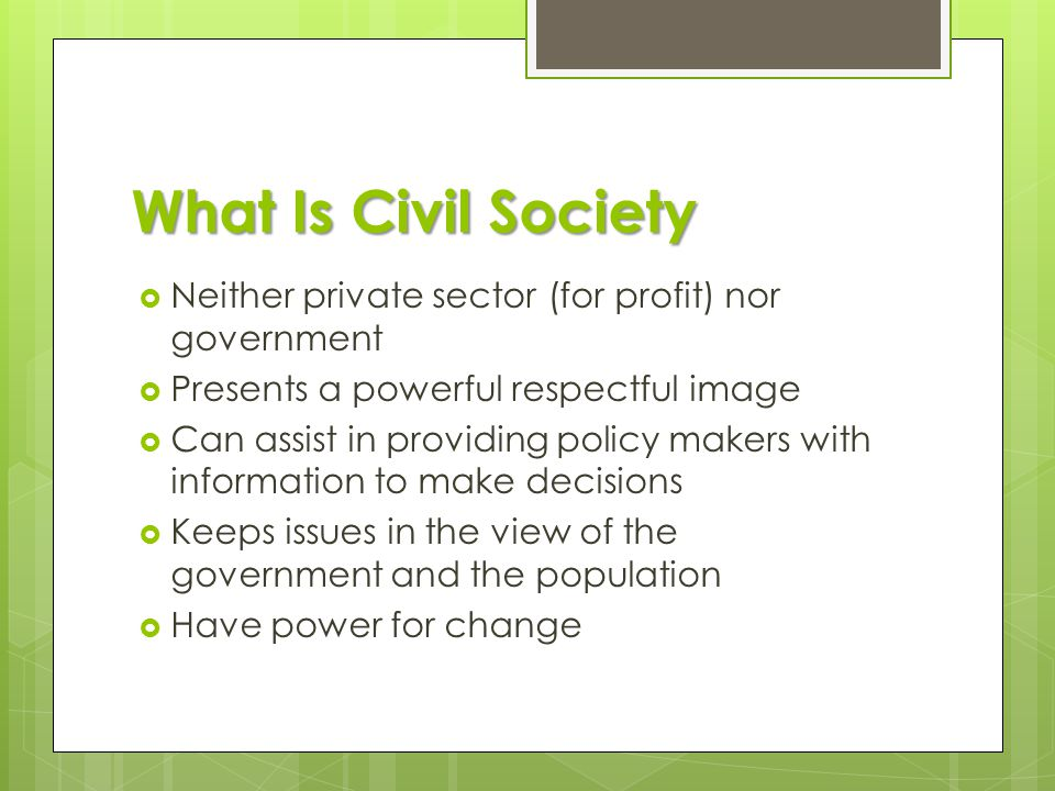 What Is Civil Society  Neither private sector (for profit) nor government  Presents a powerful respectful image  Can assist in providing policy makers with information to make decisions  Keeps issues in the view of the government and the population  Have power for change