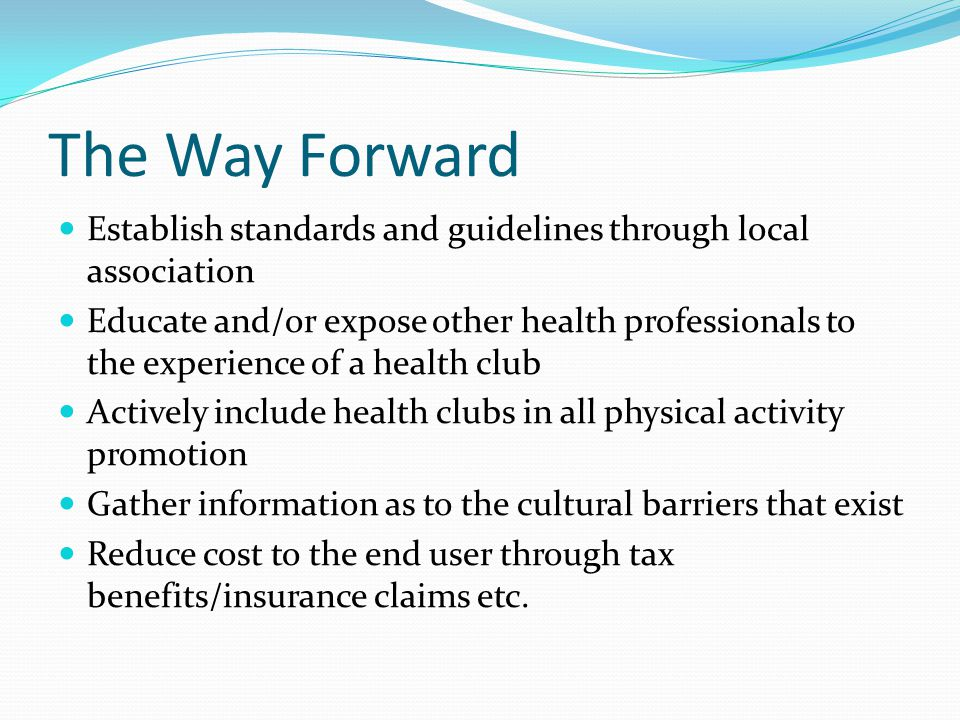 The Way Forward Establish standards and guidelines through local association Educate and/or expose other health professionals to the experience of a health club Actively include health clubs in all physical activity promotion Gather information as to the cultural barriers that exist Reduce cost to the end user through tax benefits/insurance claims etc.