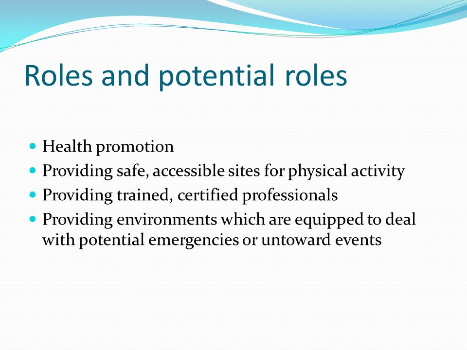 Roles and potential roles Health promotion Providing safe, accessible sites for physical activity Providing trained, certified professionals Providing environments which are equipped to deal with potential emergencies or untoward events