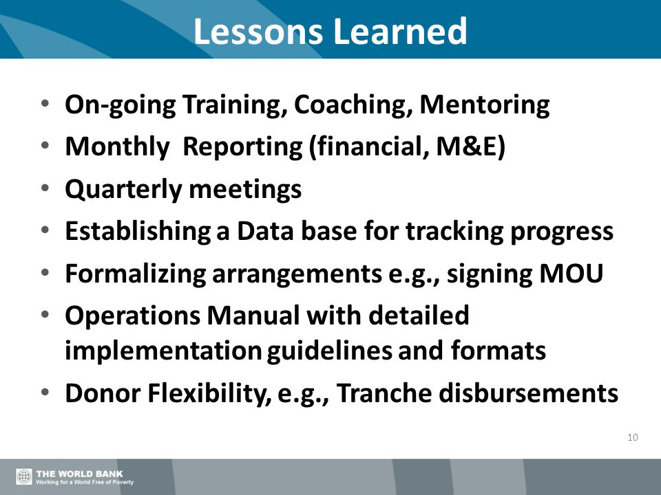 Lessons Learned 10 On-going Training, Coaching, Mentoring Monthly Reporting (financial, M&E) Quarterly meetings Establishing a Data base for tracking