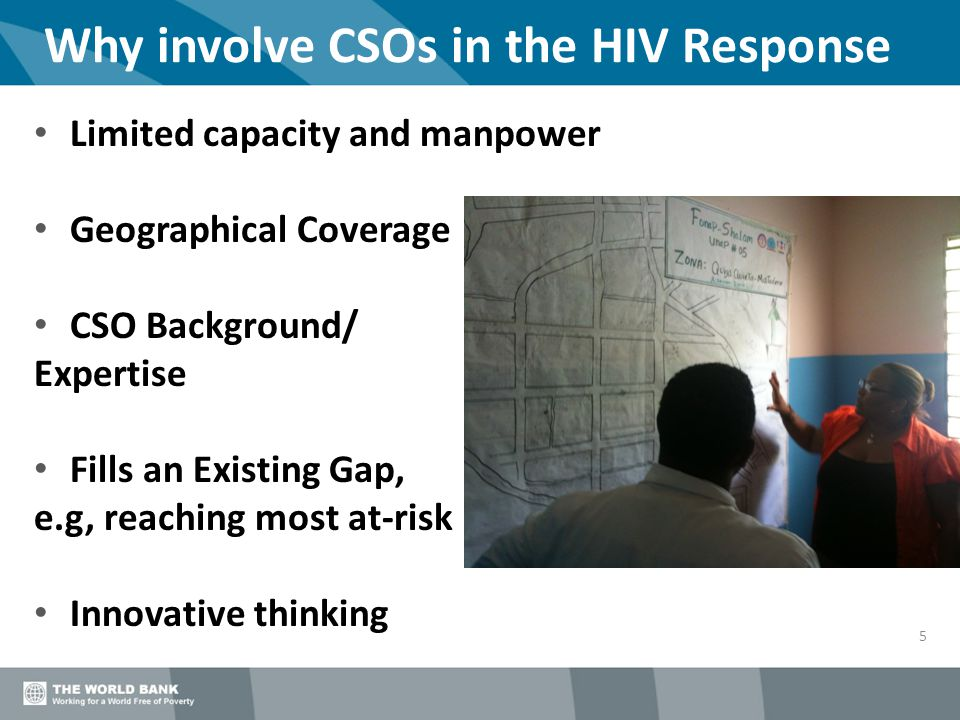 Why involve CSOs in the HIV Response 5 Limited capacity and manpower Geographical Coverage CSO Background/ Expertise Fills an Existing Gap, e.g, reach