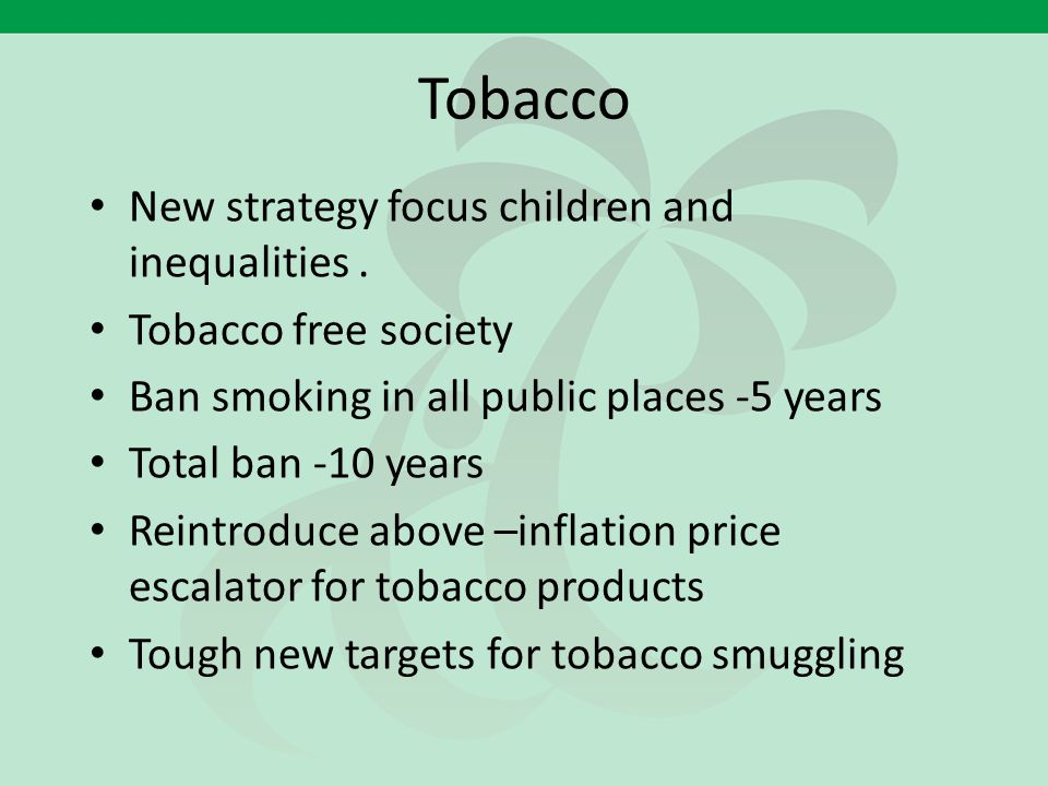Tobacco New strategy focus children and inequalities. Tobacco free society Ban smoking in all public places -5 years Total ban -10 years Reintroduce a