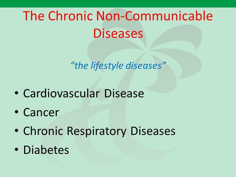"The Chronic Non-Communicable Diseases ""the lifestyle diseases"" Cardiovascular Disease Cancer Chronic Respiratory Diseases Diabetes"
