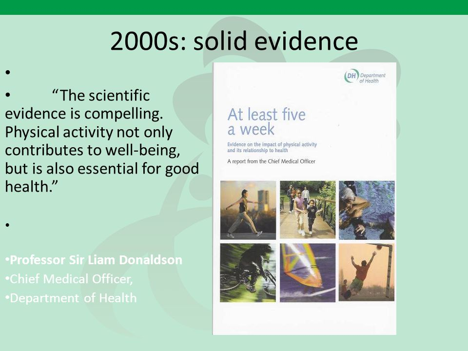 "2000s: solid evidence ""The scientific evidence is compelling. Physical activity not only contributes to well-being, but is also essential for good hea"