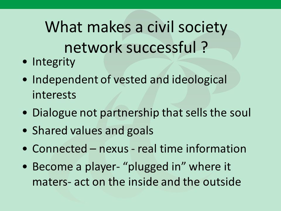 What makes a civil society network successful ? Integrity Independent of vested and ideological interests Dialogue not partnership that sells the soul