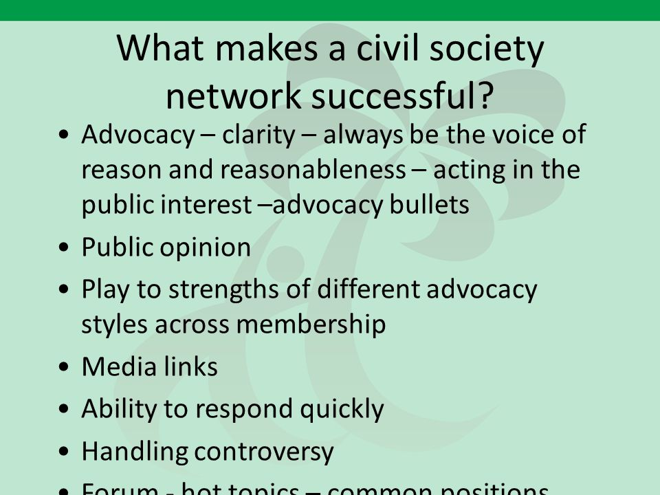 What makes a civil society network successful? Advocacy – clarity – always be the voice of reason and reasonableness – acting in the public interest –