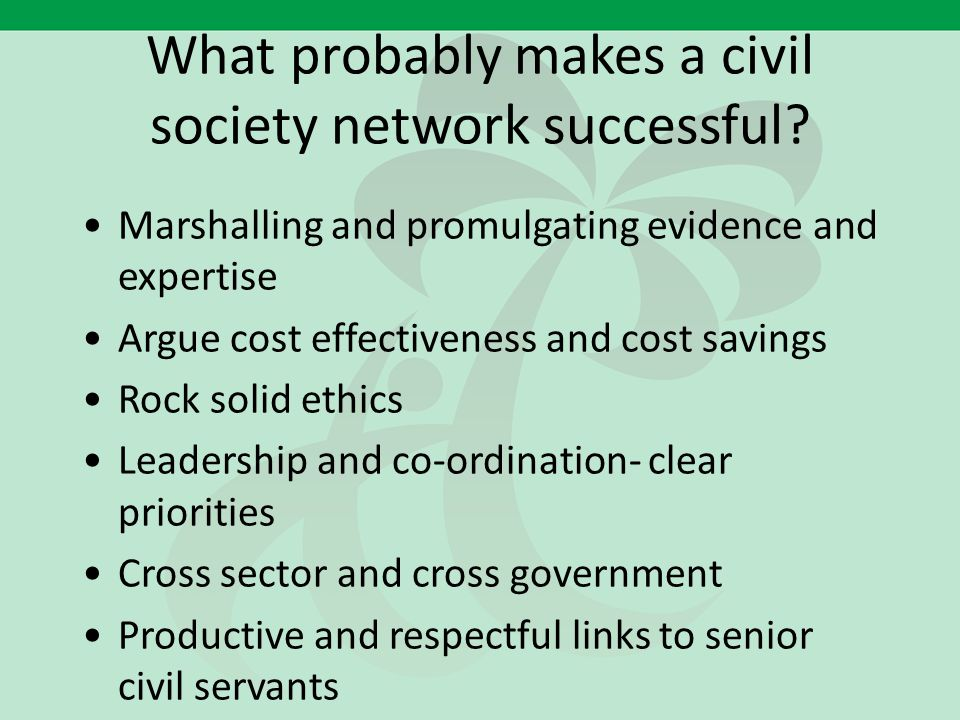 What probably makes a civil society network successful? Marshalling and promulgating evidence and expertise Argue cost effectiveness and cost savings