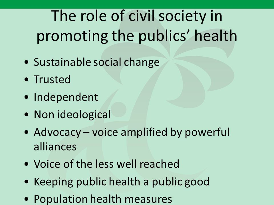 The role of civil society in promoting the publics' health Sustainable social change Trusted Independent Non ideological Advocacy – voice amplified by