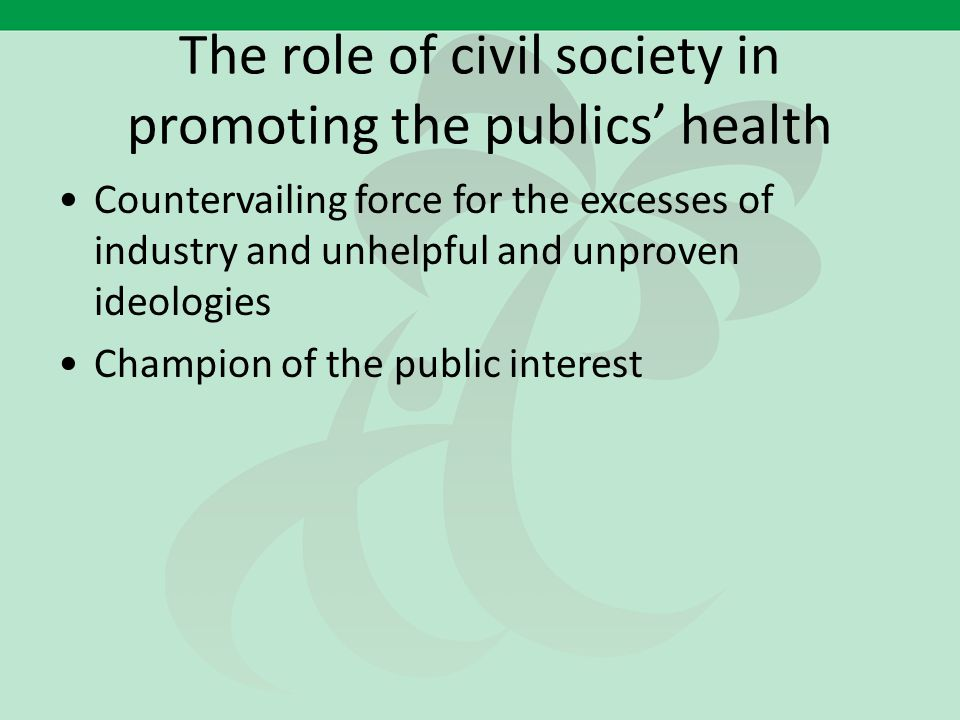 The role of civil society in promoting the publics' health Countervailing force for the excesses of industry and unhelpful and unproven ideologies Cha