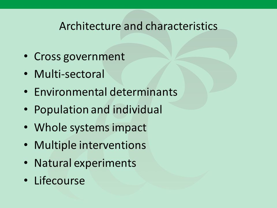 Architecture and characteristics Cross government Multi-sectoral Environmental determinants Population and individual Whole systems impact Multiple in