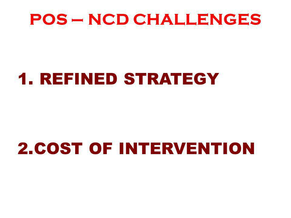 POS – NCD CHALLENGES 1. REFINED STRATEGY 2.COST OF INTERVENTION
