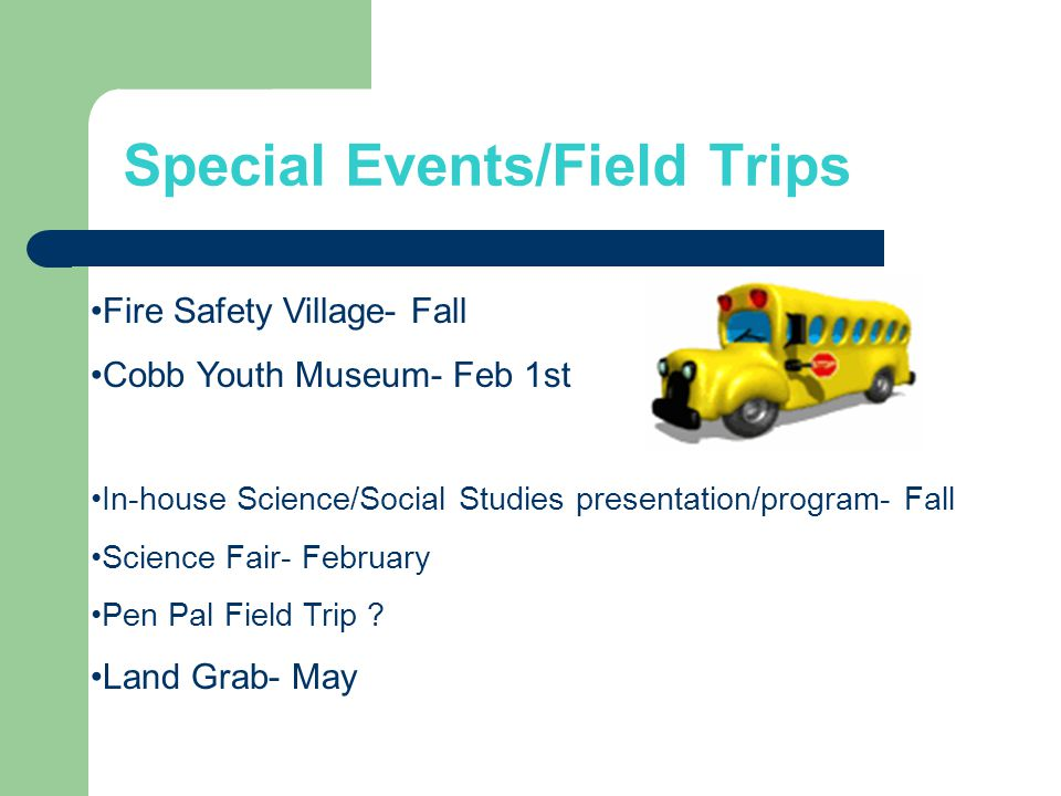 Special Events/Field Trips Fire Safety Village- Fall Cobb Youth Museum- Feb 1st In-house Science/Social Studies presentation/program- Fall Science Fair- February Pen Pal Field Trip .
