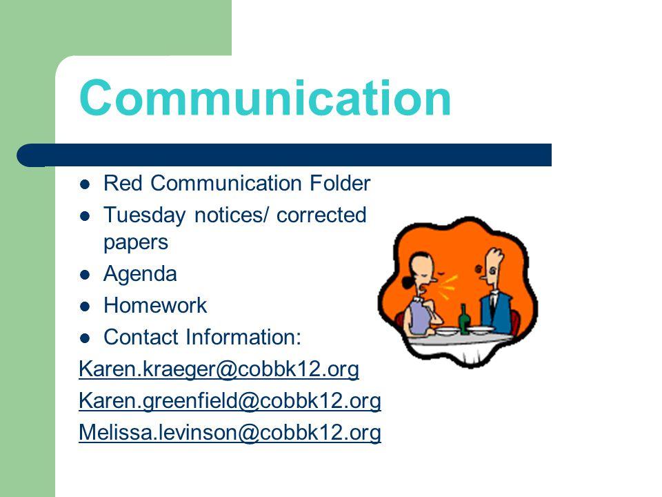 Communication Red Communication Folder Tuesday notices/ corrected papers Agenda Homework Contact Information: Karen.kraeger@cobbk12.org Karen.greenfield@cobbk12.org Melissa.levinson@cobbk12.org