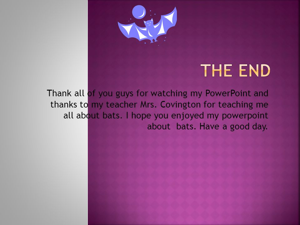 Thank all of you guys for watching my PowerPoint and thanks to my teacher Mrs. Covington for teaching me all about bats. I hope you enjoyed my powerpo