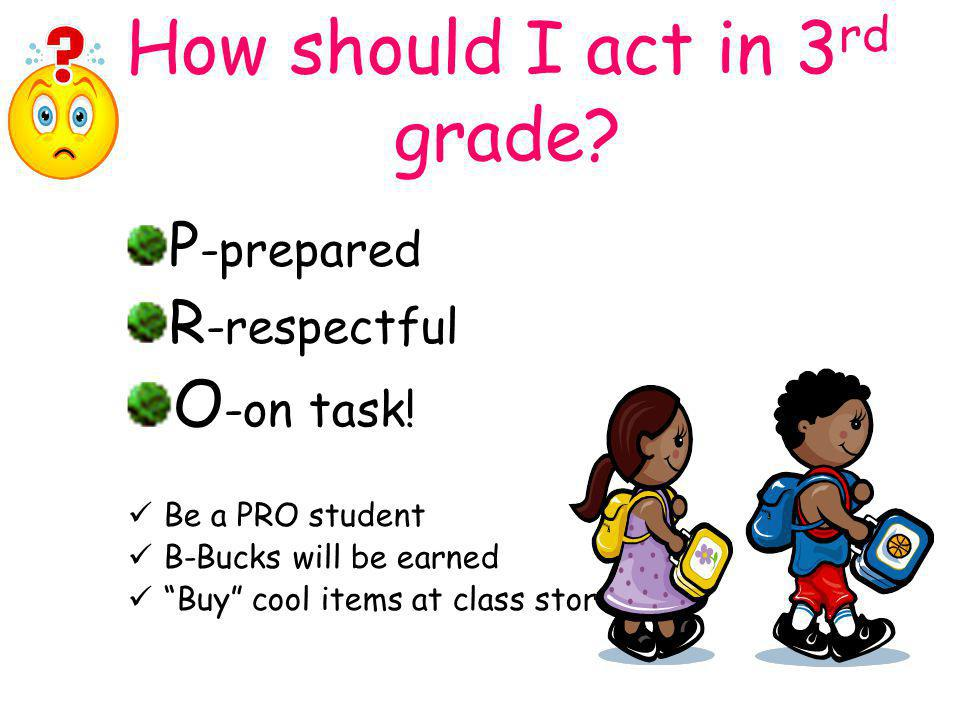 How should I act in 3 rd grade. P -prepared R -respectful O -on task.
