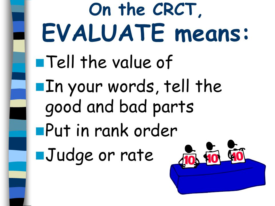 On the CRCT, EVALUATE means: Tell the value of In your words, tell the good and bad parts Put in rank order Judge or rate