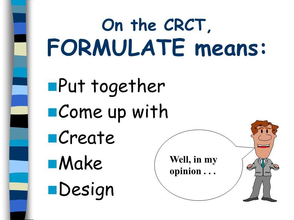 Put together Come up with Create Make Design On the CRCT, FORMULATE means: Well, in my opinion...