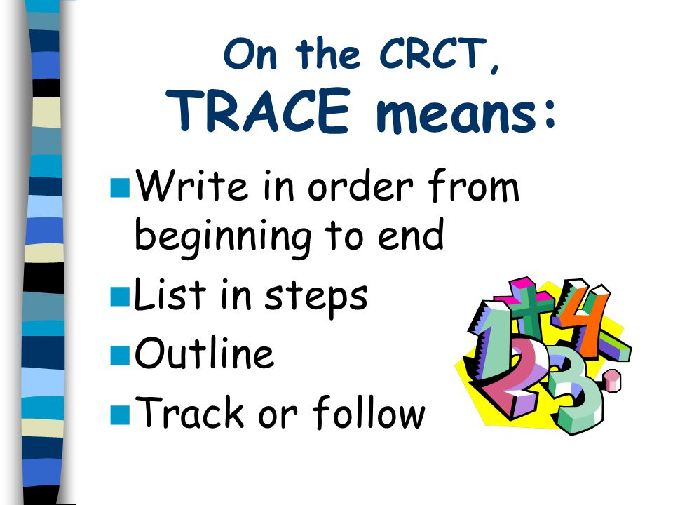 On the CRCT, TRACE means: Write in order from beginning to end List in steps Outline Track or follow