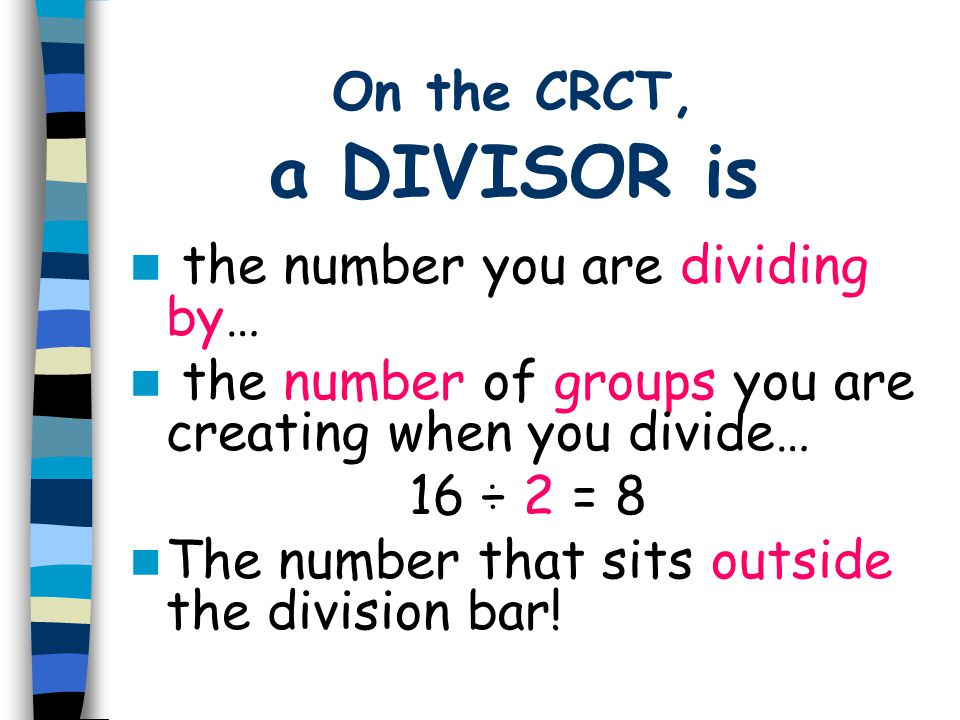 On the CRCT, a DIVISOR is the number you are dividing by… the number of groups you are creating when you divide… 16 ÷ 2 = 8 The number that sits outsi