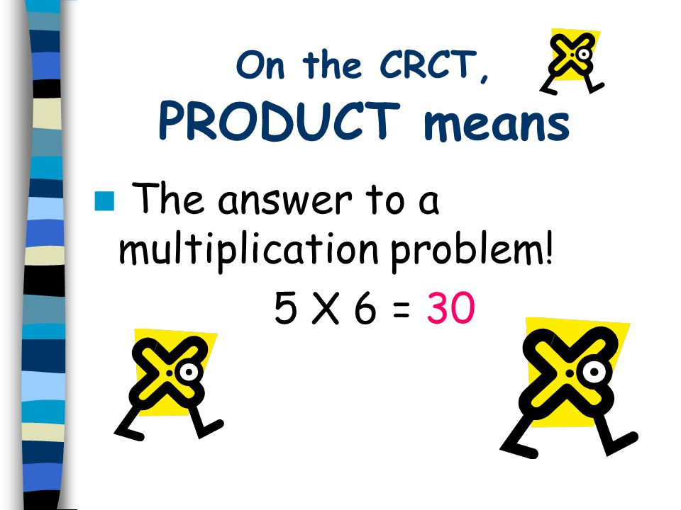 On the CRCT, PRODUCT means The answer to a multiplication problem! 5 X 6 = 30