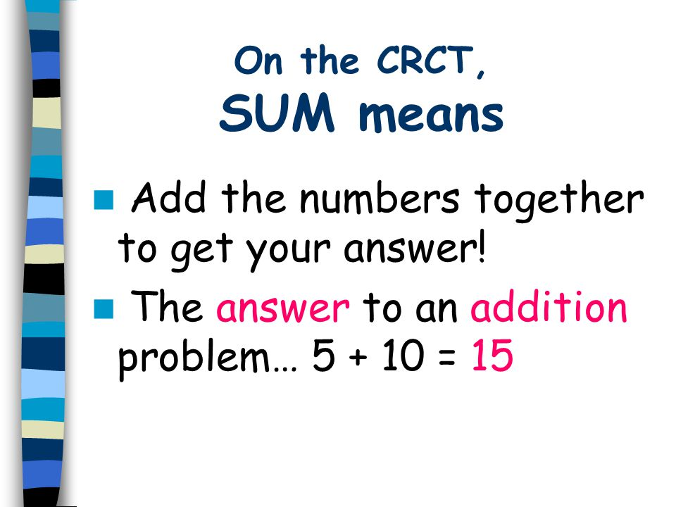 On the CRCT, SUM means Add the numbers together to get your answer! The answer to an addition problem… 5 + 10 = 15