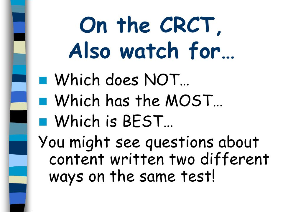 On the CRCT, Also watch for… Which does NOT… Which has the MOST… Which is BEST… You might see questions about content written two different ways on the same test!