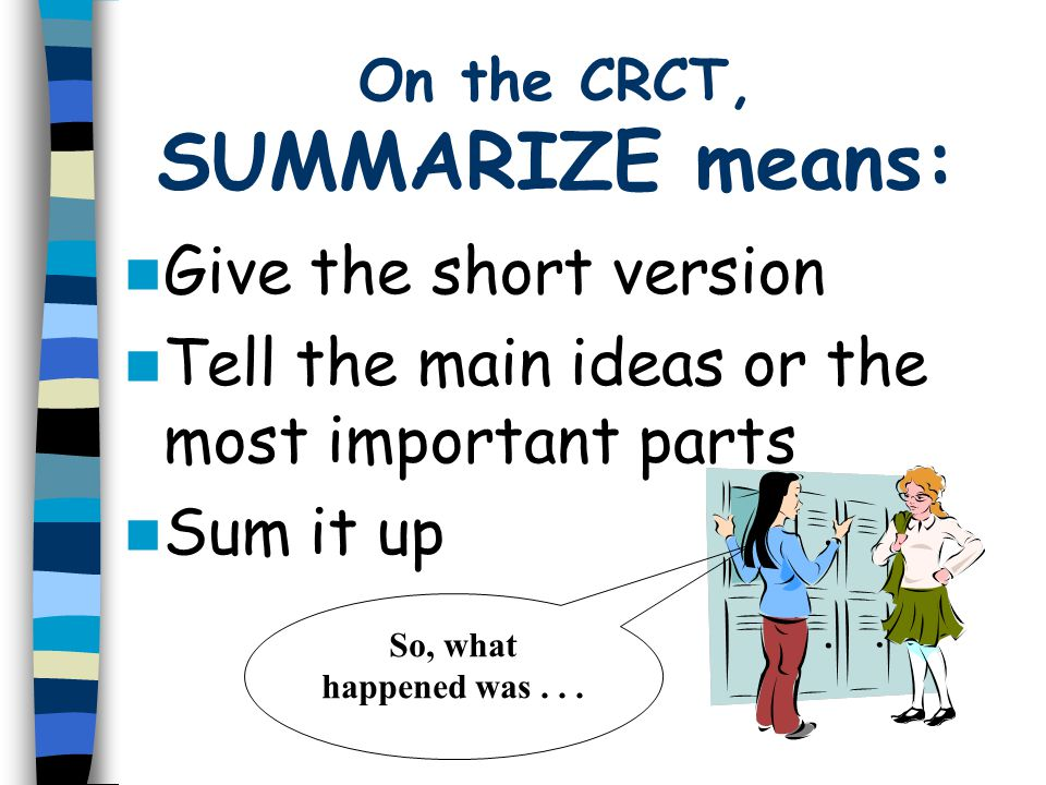 On the CRCT, SUMMARIZE means: Give the short version Tell the main ideas or the most important parts Sum it up So, what happened was...