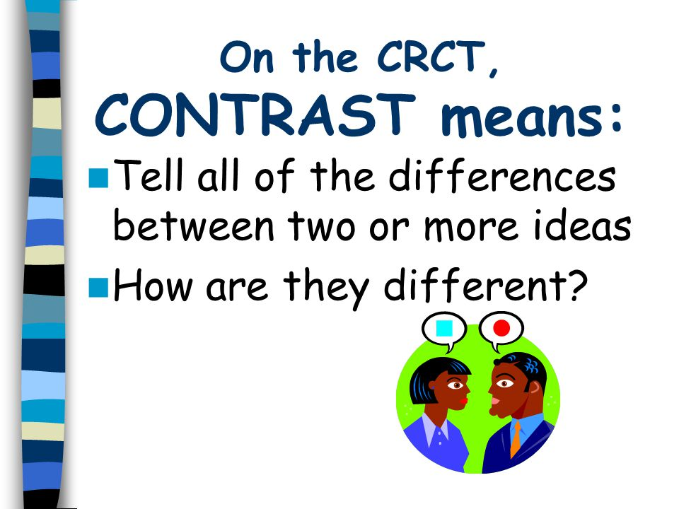 On the CRCT, CONTRAST means: Tell all of the differences between two or more ideas How are they different?