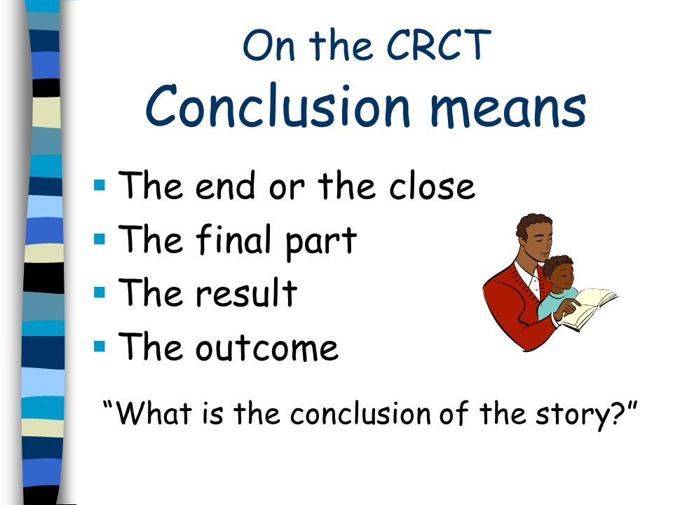 On the CRCT Conclusion means  The end or the close  The final part  The result  The outcome What is the conclusion of the story?