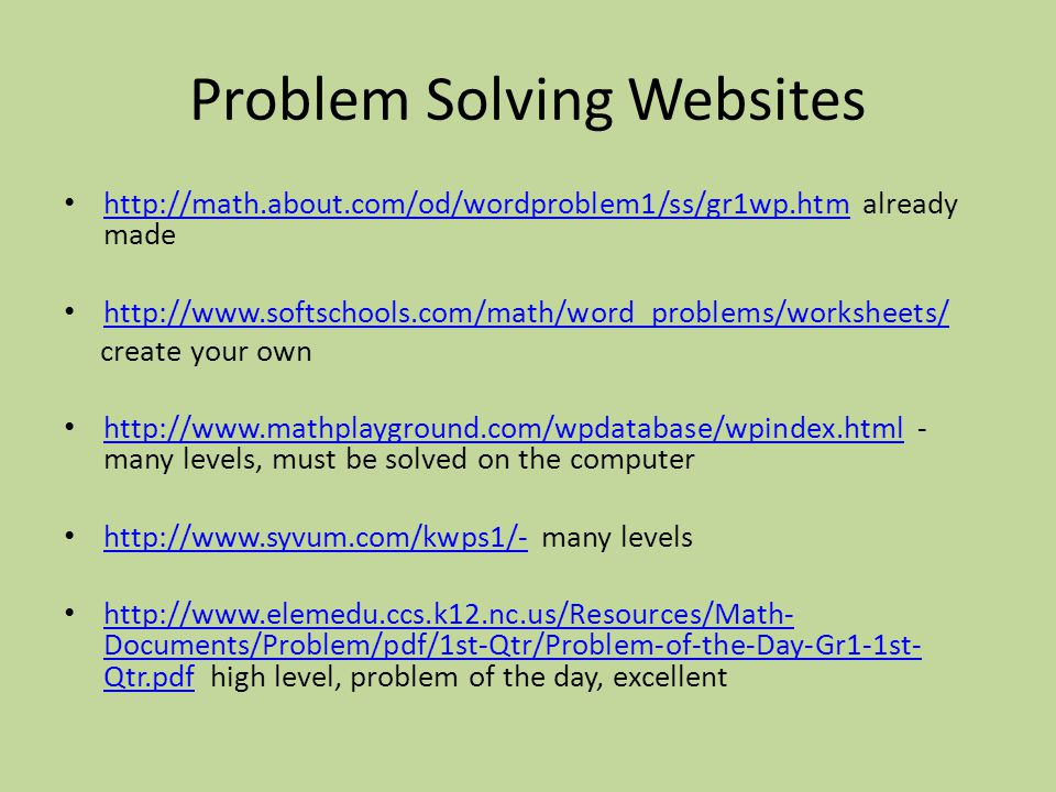 Problem Solving Websites http://math.about.com/od/wordproblem1/ss/gr1wp.htm already made http://math.about.com/od/wordproblem1/ss/gr1wp.htm http://www.softschools.com/math/word_problems/worksheets/ create your own http://www.mathplayground.com/wpdatabase/wpindex.html - many levels, must be solved on the computer http://www.mathplayground.com/wpdatabase/wpindex.html http://www.syvum.com/kwps1/- many levels http://www.syvum.com/kwps1/- http://www.elemedu.ccs.k12.nc.us/Resources/Math- Documents/Problem/pdf/1st-Qtr/Problem-of-the-Day-Gr1-1st- Qtr.pdf high level, problem of the day, excellent http://www.elemedu.ccs.k12.nc.us/Resources/Math- Documents/Problem/pdf/1st-Qtr/Problem-of-the-Day-Gr1-1st- Qtr.pdf