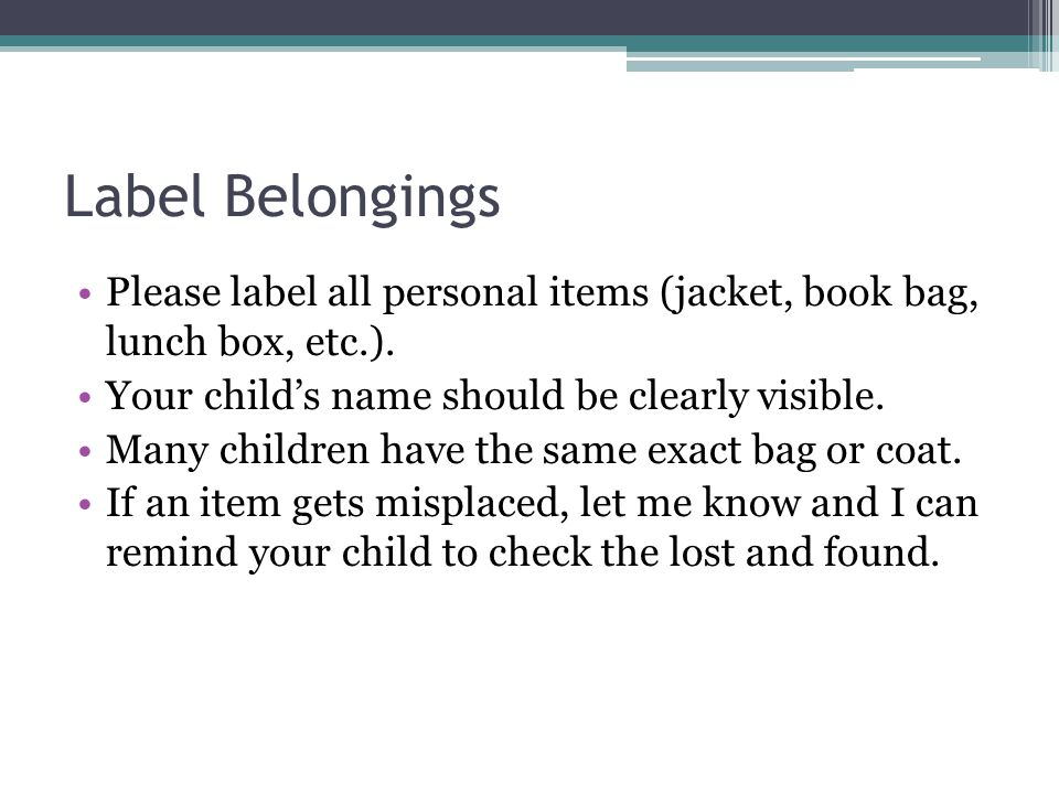 Label Belongings Please label all personal items (jacket, book bag, lunch box, etc.).