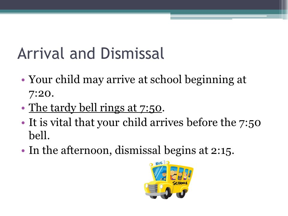 Arrival and Dismissal Your child may arrive at school beginning at 7:20.