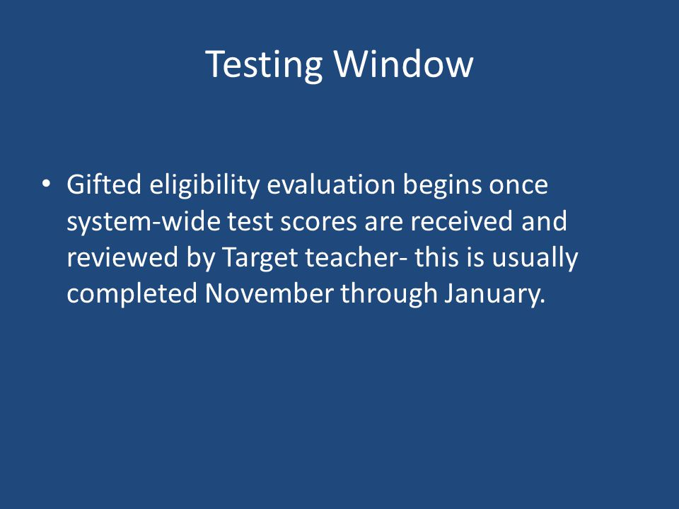 Testing Window Gifted eligibility evaluation begins once system-wide test scores are received and reviewed by Target teacher- this is usually complete